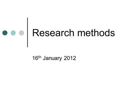Research methods 16 th January 2012. Research methods Important to have a clear focus for your research. Hypothesis Question Grounded data.