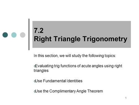1 7.2 Right Triangle Trigonometry In this section, we will study the following topics: Evaluating trig functions of acute angles using right triangles.