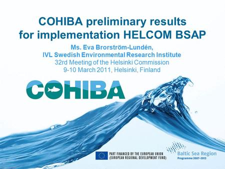 COHIBA preliminary results for implementation HELCOM BSAP Ms. Eva Brorström-Lundén, IVL Swedish Environmental Research Institute 32rd Meeting of the Helsinki.