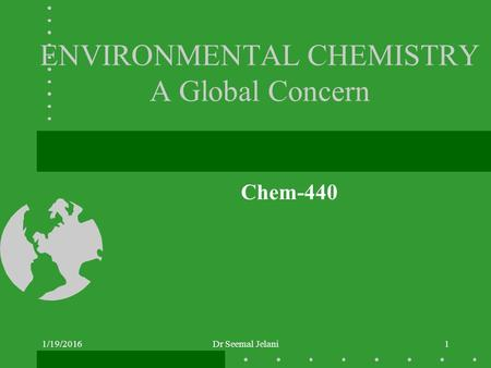 ENVIRONMENTAL CHEMISTRY A Global Concern Chem-440 1/19/2016Dr Seemal Jelani1.