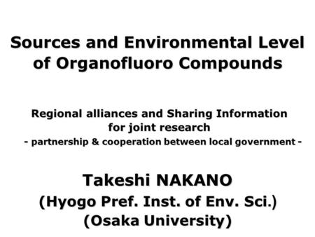 Sources and Environmental Level of Organofluoro Compounds Takeshi NAKANO (Hyogo Pref. Inst. of Env. Sci.) (Osaka University) Regional alliances and Sharing.