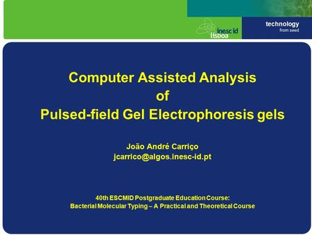 Technology from seed Computer Assisted Analysis of Pulsed-field Gel Electrophoresis gels João André Carriço 40th ESCMID Postgraduate.