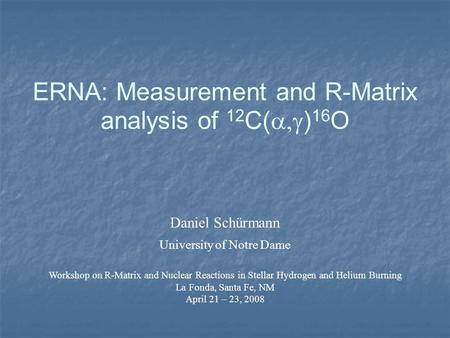 ERNA: Measurement and R-Matrix analysis of 12 C(  ) 16 O Daniel Schürmann University of Notre Dame Workshop on R-Matrix and Nuclear Reactions in Stellar.