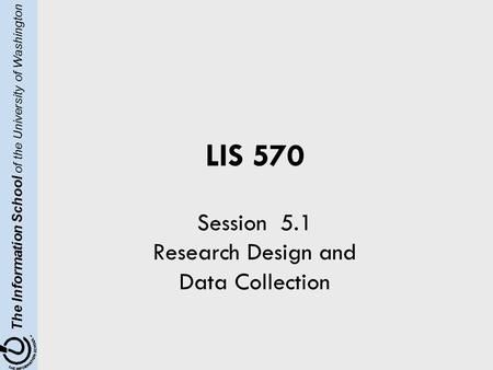 The Information School of the University of Washington LIS 570 Session 5.1 Research Design and Data Collection.