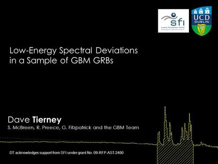 Dave Tierney S. McBreen, R. Preece, G. Fitzpatrick and the GBM Team Low-Energy Spectral Deviations in a Sample of GBM GRBs DT acknowledges support from.