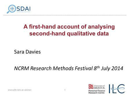 A first-hand account of analysing second-hand qualitative data Sara Davies NCRM Research Methods Festival 8 th July 2014 1www.pfrc.bris.ac.uk/esrc.