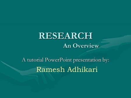 RESEARCH An Overview A tutorial PowerPoint presentation by: Ramesh Adhikari.