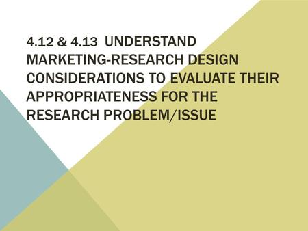 4.12 & 4.13 UNDERSTAND MARKETING-RESEARCH DESIGN CONSIDERATIONS TO EVALUATE THEIR APPROPRIATENESS FOR THE RESEARCH PROBLEM/ISSUE.
