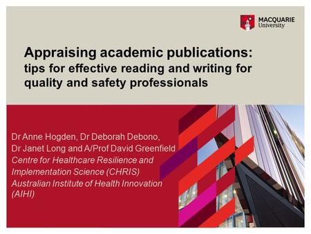 Appraising academic publications: tips for effective reading and writing for quality and safety professionals Dr Anne Hogden, Dr Deborah Debono, Dr Janet.