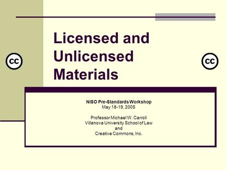 Licensed and Unlicensed Materials NISO Pre-Standards Workshop May 18-19, 2005 Professor Michael W. Carroll Villanova University School of Law and Creative.