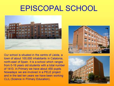 EPISCOPAL SCHOOL Our school is situated in the centre of Lleida, a town of about 100,000 inhabitants in Catalonia, north-east of Spain. It is a school.