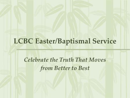 LCBC Easter/Baptismal Service Celebrate the Truth That Moves from Better to Best.