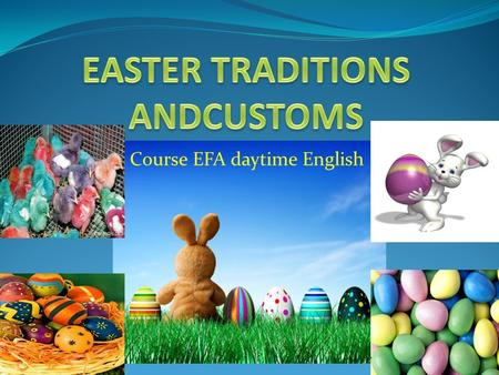 Course EFA daytime English. Facts about Easter How much do you know about Easter? How did Easter get its name? Here we aim to help you discover the facts.