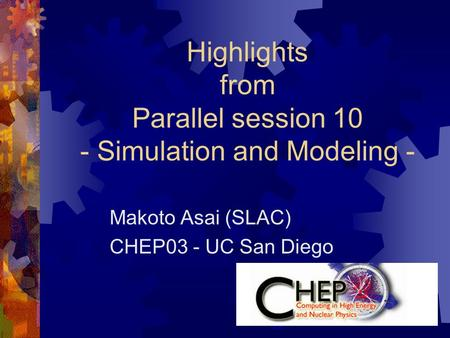Highlights from Parallel session 10 - Simulation and Modeling - Makoto Asai (SLAC) CHEP03 - UC San Diego.