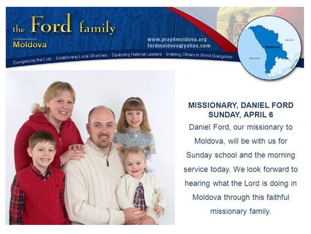 MISSIONARY, DANIEL FORD SUNDAY, APRIL 6 Daniel Ford, our missionary to Moldova, will be with us for Sunday school and the morning service today. We look.