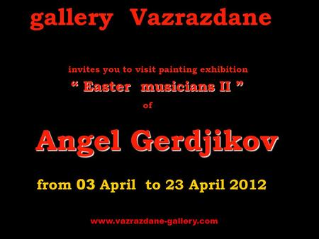 "Gallery Vazrazdane i nvites you to visit p ainting exhibition "" Easter musicians ІІ "" of A ngel Gerdjikov from 03 A pril to 23 April 2 012 www.vazrazdane-gallery.com."