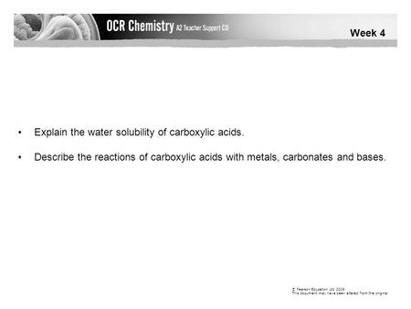 Week 4 © Pearson Education Ltd 2009 This document may have been altered from the original Explain the water solubility of carboxylic acids. Describe the.