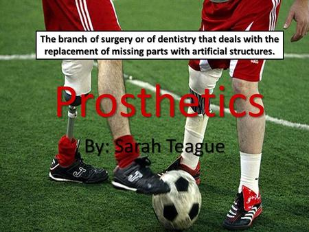 Prosthetics By: Sarah Teague The branch of surgery or of dentistry that deals with the replacement of missing parts with artificial structures.