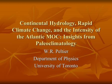Continental Hydrology, Rapid Climate Change, and the Intensity of the Atlantic MOC: Insights from Paleoclimatology W.R. Peltier Department of Physics University.