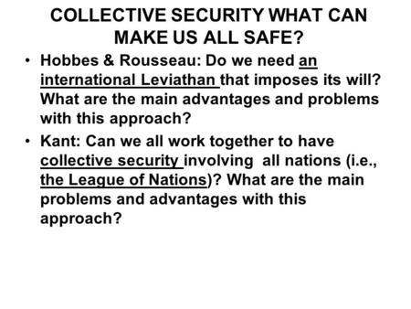 COLLECTIVE SECURITY WHAT CAN MAKE US ALL SAFE? Hobbes & Rousseau: Do we need an international Leviathan that imposes its will? What are the main advantages.