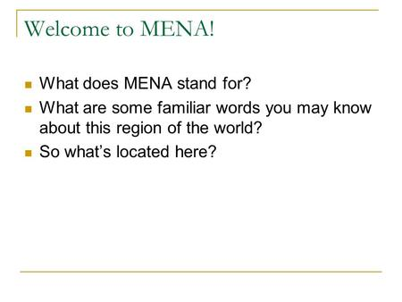 Welcome to MENA! What does MENA stand for? What are some familiar words you may know about this region of the world? So what's located here?