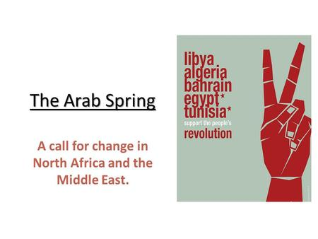 The Arab Spring A call for change in North Africa and the Middle East.