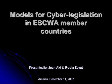 Models for Cyber-legislation in ESCWA member countries Presented by Jean Akl & Roula Zayat Amman, December 11, 2007.