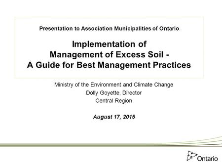 Presentation to Association Municipalities of Ontario Implementation of Management of Excess Soil - A Guide for Best Management Practices Ministry of the.