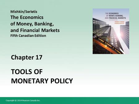 Copyright © 2014 Pearson Canada Inc. Chapter 17 TOOLS OF MONETARY POLICY Mishkin/Serletis The Economics of Money, Banking, and Financial Markets Fifth.