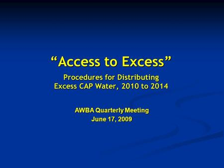 """Access to Excess"" Procedures for Distributing Excess CAP Water, 2010 to 2014 AWBA Quarterly Meeting June 17, 2009."