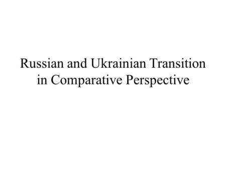 Russian and Ukrainian Transition in Comparative Perspective.