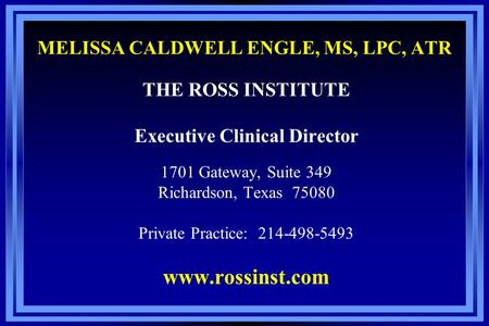 MELISSA CALDWELL ENGLE, MS, LPC, ATR THE ROSS INSTITUTE Executive Clinical Director 1701 Gateway, Suite 349 Richardson, Texas 75080 Private Practice: 214-498-5493.