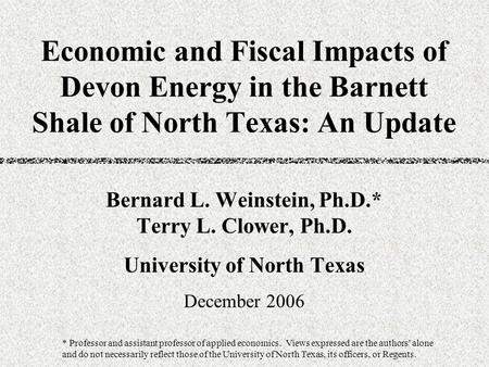Economic and Fiscal Impacts of Devon Energy in the Barnett Shale of North Texas: An Update Bernard L. Weinstein, Ph.D.* Terry L. Clower, Ph.D. University.
