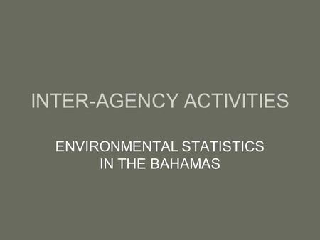 INTER-AGENCY ACTIVITIES ENVIRONMENTAL STATISTICS IN THE BAHAMAS.