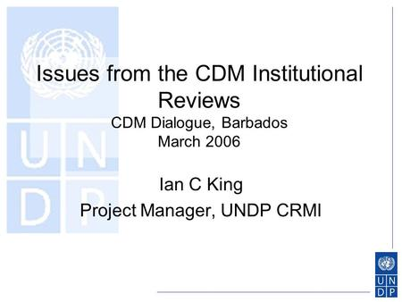 Issues from the CDM Institutional Reviews CDM Dialogue, Barbados March 2006 Ian C King Project Manager, UNDP CRMI.