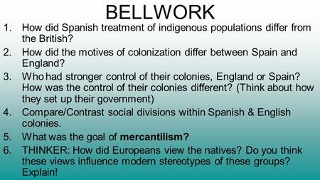 BELLWORK 1.How did Spanish treatment of indigenous populations differ from the British? 2.How did the motives of colonization differ between Spain and.