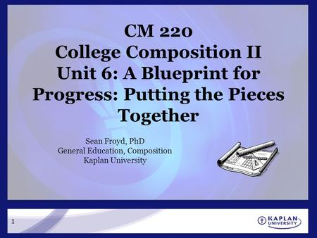 CM 220 College Composition II Unit 6: A Blueprint for Progress: Putting the Pieces Together Sean Froyd, PhD General Education, Composition Kaplan University.