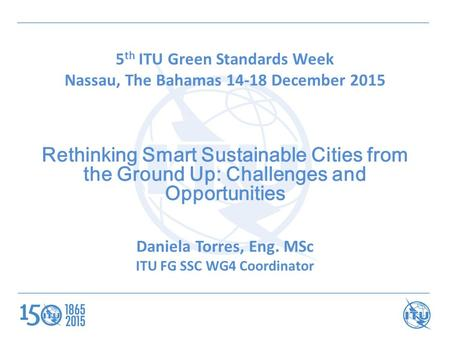 5 th ITU Green Standards Week Nassau, The Bahamas 14-18 December 2015 Rethinking Smart Sustainable Cities from the Ground Up: Challenges and Opportunities.