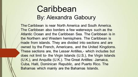 The Caribbean is near North America and South America. The Caribbean also borders a few waterways such as the Atlantic Ocean and the Caribbean Sea. The.