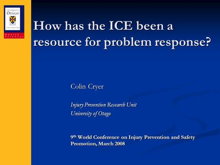 How has the ICE been a resource for problem response? Colin Cryer Injury Prevention Research Unit University of Otago 9 th World Conference on Injury Prevention.