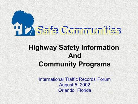 Safe Communities Highway Safety Information And Community Programs International Traffic Records Forum August 5, 2002 Orlando, Florida.