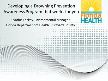 Developing a Drowning Prevention Awareness Program that works for you Cynthia Leckey, Environmental Manager Florida Department of Health – Brevard County.