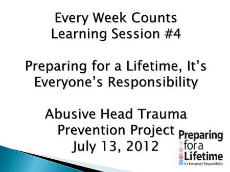 Every Week Counts Learning Session #4 Preparing for a Lifetime, It's Everyone's Responsibility Abusive Head Trauma Prevention Project July 13, 2012.