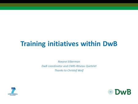 Training initiatives within DwB Roxane Silberman DwB coordinator and CNRS-Réseau Quetelet Thanks to Christof Wolf.