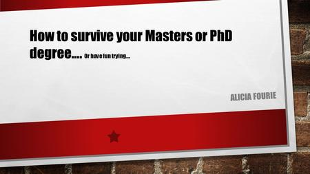 ALICIA FOURIE How to survive your Masters or PhD degree…. Or have fun trying….