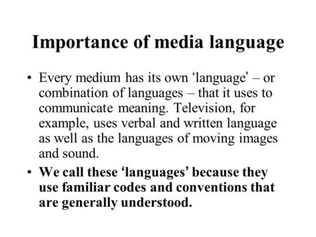 Importance of media language Every medium has its own 'language' – or combination of languages – that it uses to communicate meaning. Television, for example,