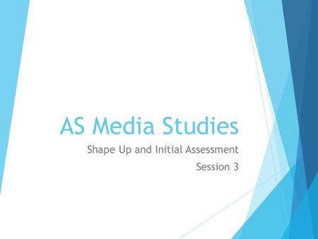 AS Media Studies Shape Up and Initial Assessment Session 3.