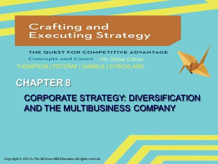 Copyright © 2014 by The McGraw-Hill Education All rights reserved. 19e Global Edition THOMPSON | PETERAF | GAMBLE | STRICKLAND CHAPTER 8 CORPORATE STRATEGY:
