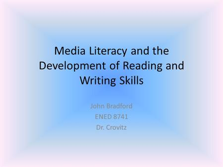 Media Literacy and the Development of Reading and Writing Skills John Bradford ENED 8741 Dr. Crovitz.