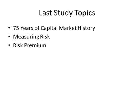 Last Study Topics 75 Years of Capital Market History Measuring Risk Risk Premium.